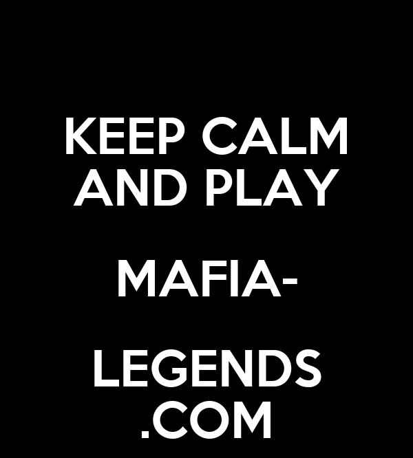KEEP CALM AND PLAY MAFIA- LEGENDS .COM