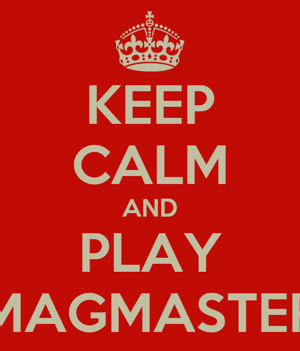 KEEP CALM AND PLAY MAGMASTER