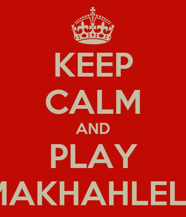 KEEP CALM AND PLAY MAKHAHLELE
