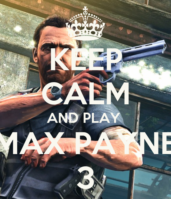 KEEP CALM AND PLAY  MAX PAYNE 3