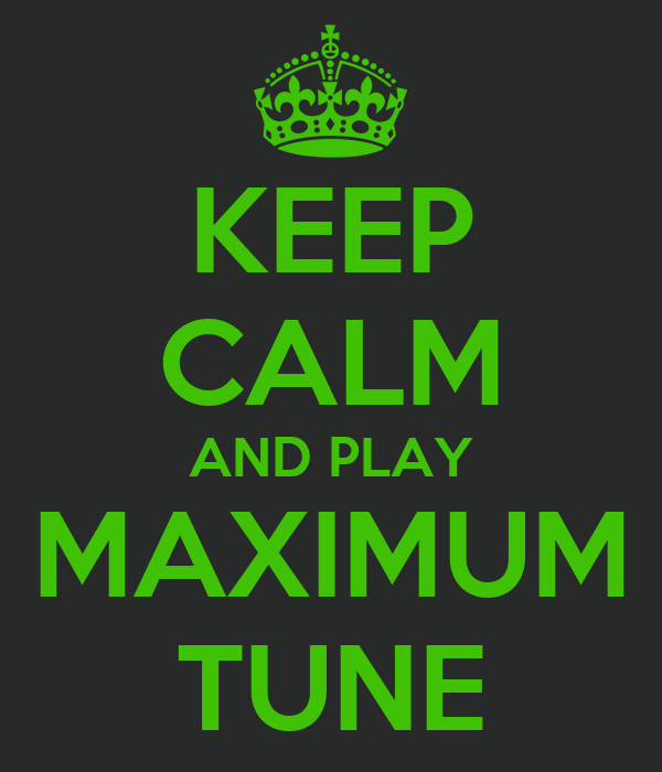 KEEP CALM AND PLAY MAXIMUM TUNE