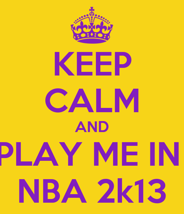KEEP CALM AND PLAY ME IN  NBA 2k13