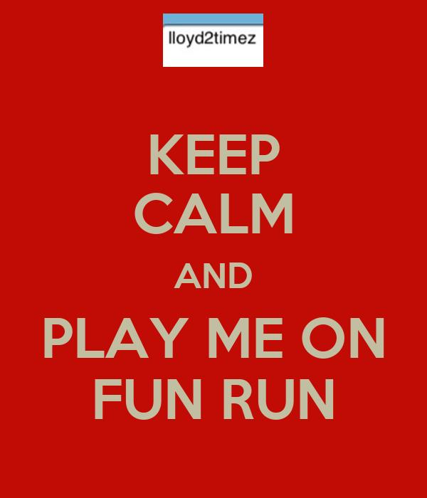 KEEP CALM AND PLAY ME ON FUN RUN