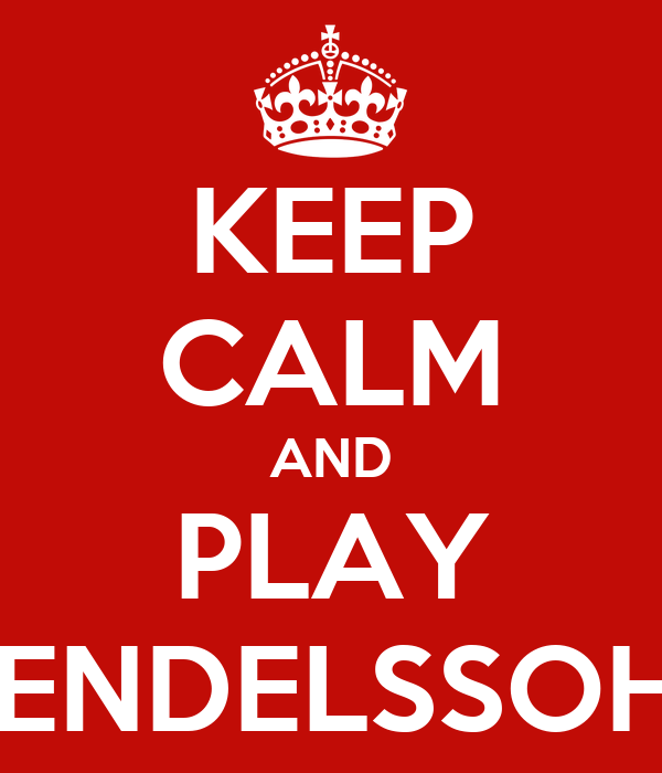 KEEP CALM AND PLAY MENDELSSOHN