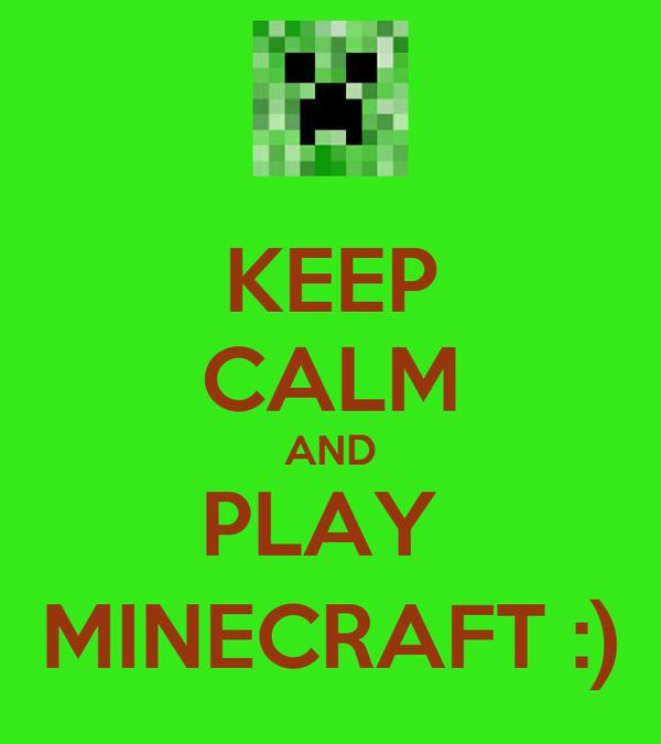 KEEP CALM AND PLAY  MINECRAFT :)