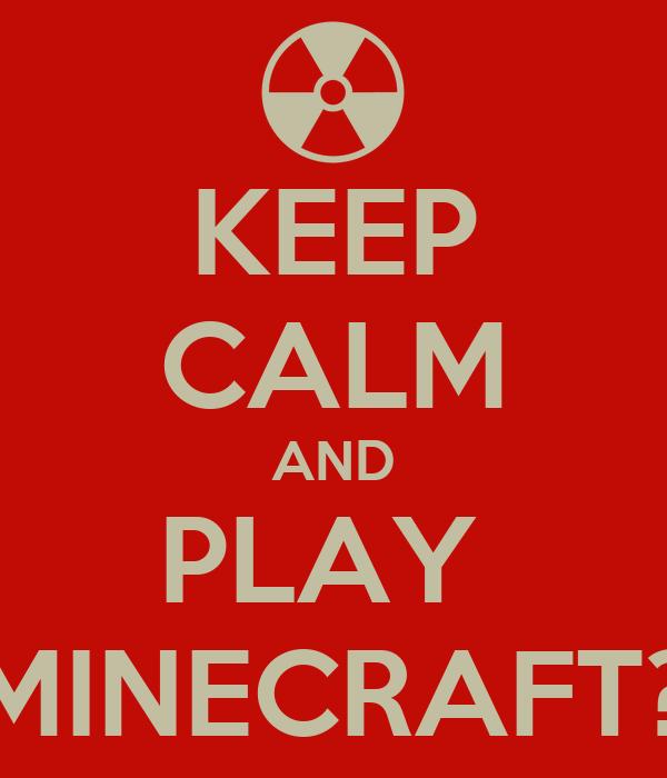 KEEP CALM AND PLAY  MINECRAFT?
