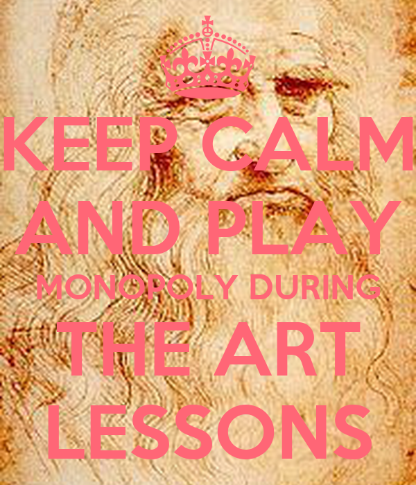 KEEP CALM AND PLAY MONOPOLY DURING THE ART LESSONS