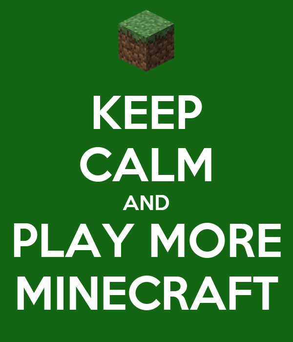KEEP CALM AND PLAY MORE MINECRAFT