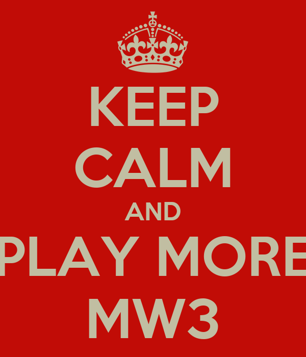 KEEP CALM AND PLAY MORE MW3