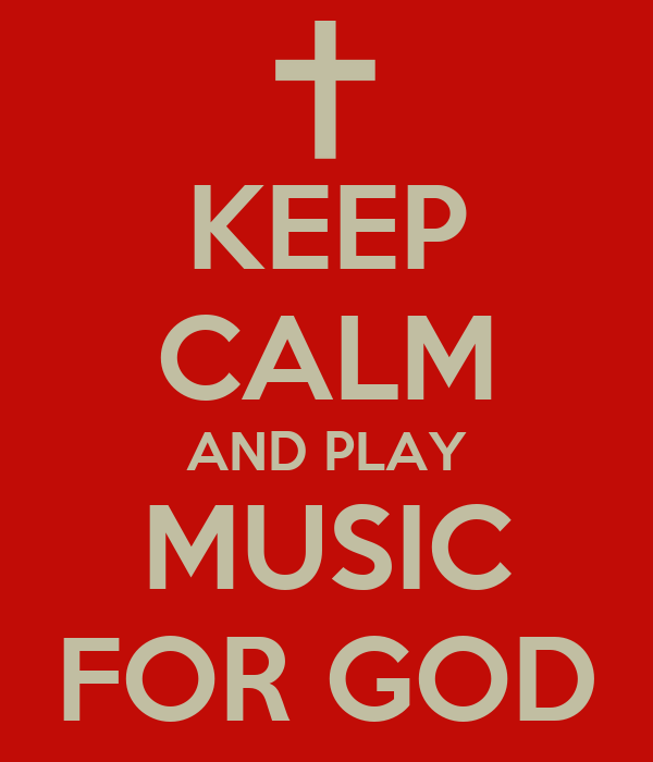 KEEP CALM AND PLAY MUSIC FOR GOD