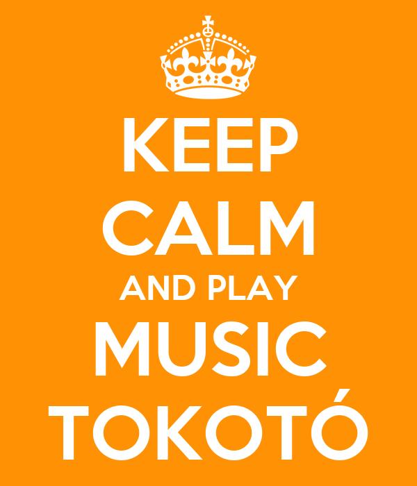 KEEP CALM AND PLAY MUSIC TOKOTÓ