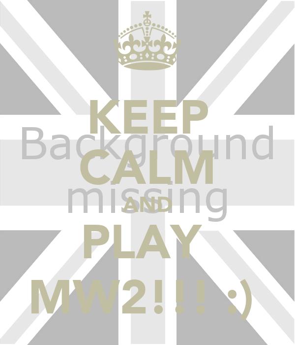 KEEP CALM AND PLAY  MW2!!! :)