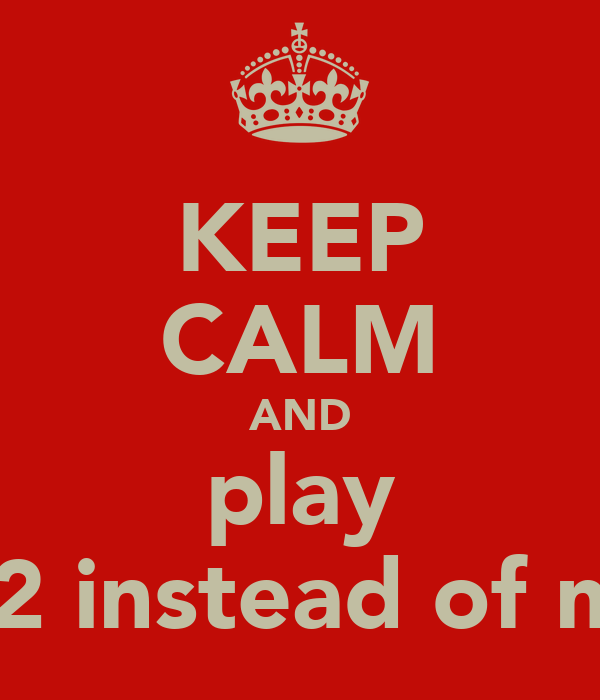 KEEP CALM AND play mw2 instead of mw3