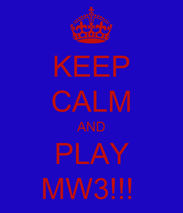 KEEP CALM AND PLAY MW3!!!