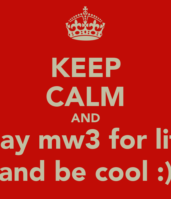 KEEP CALM AND play mw3 for life and be cool :)
