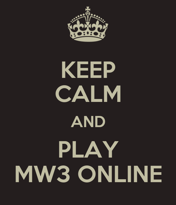 KEEP CALM AND PLAY MW3 ONLINE
