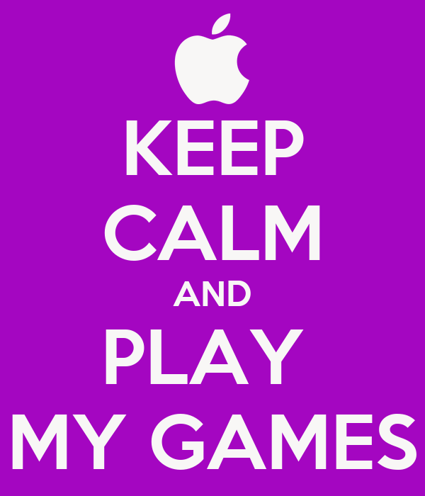 KEEP CALM AND PLAY  MY GAMES