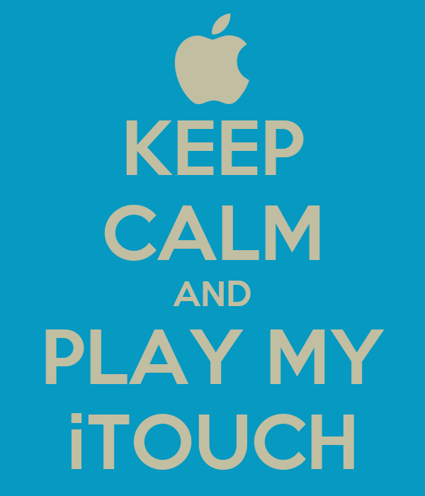 KEEP CALM AND PLAY MY iTOUCH