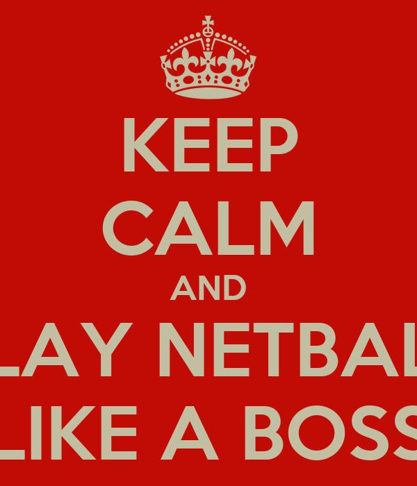 KEEP CALM AND PLAY NETBALL LIKE A BOSS