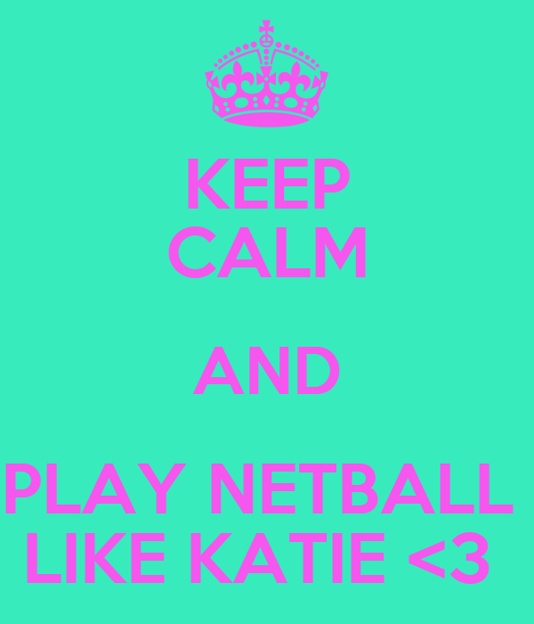 KEEP CALM AND PLAY NETBALL  LIKE KATIE <3