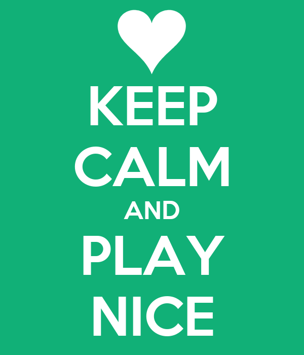 KEEP CALM AND PLAY NICE