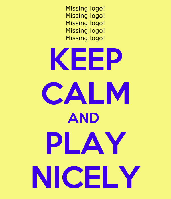 KEEP CALM AND  PLAY NICELY