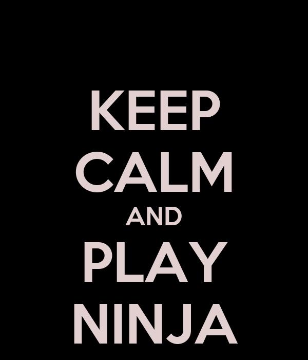 KEEP CALM AND PLAY NINJA