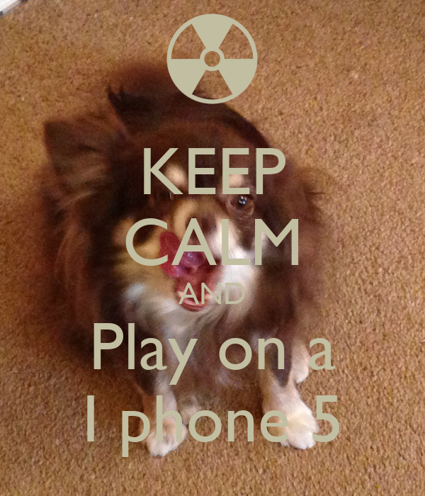 KEEP CALM AND Play on a I phone 5