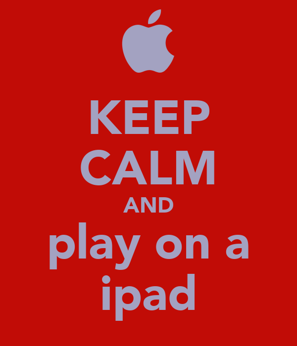 KEEP CALM AND play on a ipad