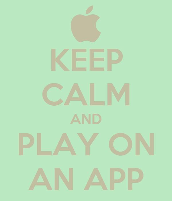 KEEP CALM AND PLAY ON AN APP