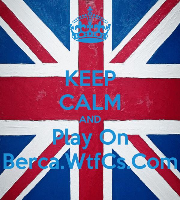 KEEP CALM AND Play On Berca.WtfCs.Com