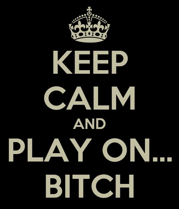 KEEP CALM AND PLAY ON... BITCH