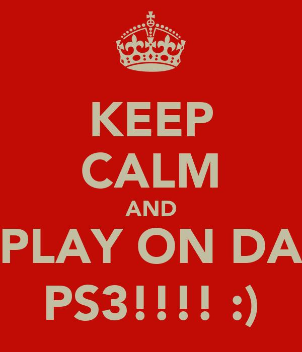 KEEP CALM AND PLAY ON DA PS3!!!! :)
