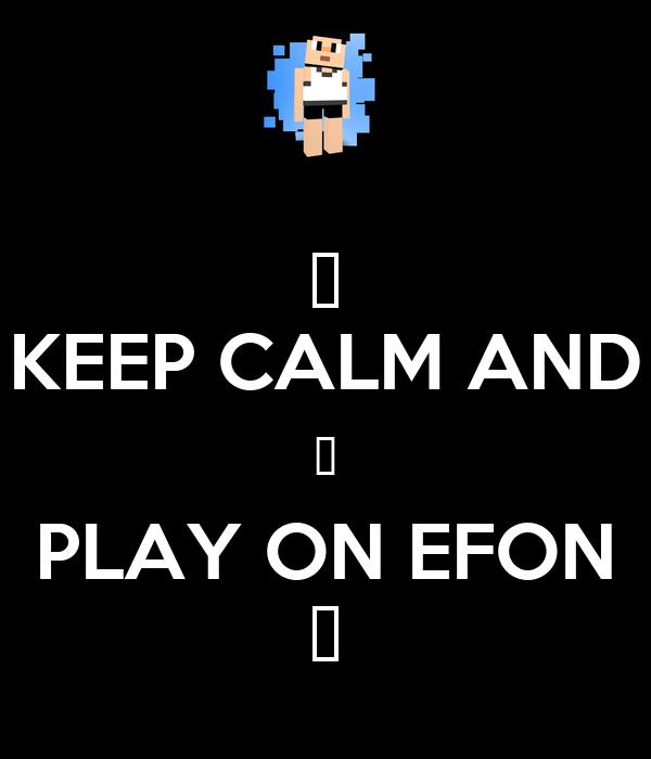 ♥ KEEP CALM AND ♥ PLAY ON EFON ♥