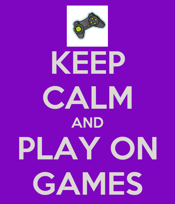 KEEP CALM AND PLAY ON GAMES