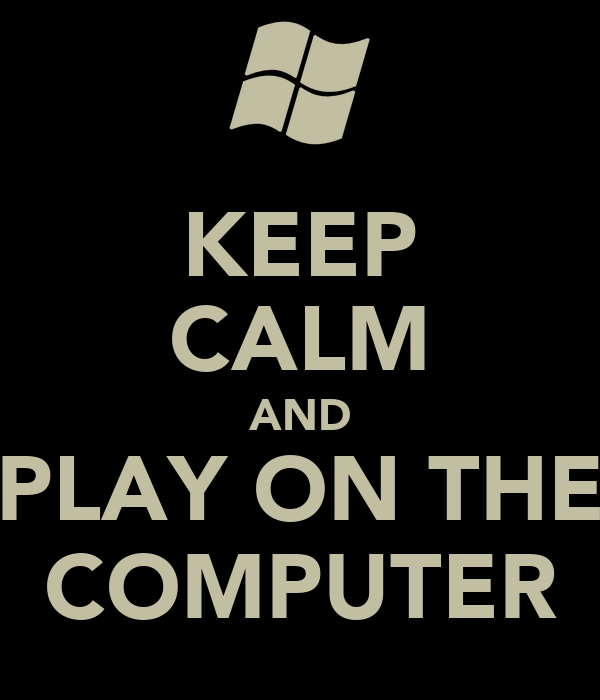 KEEP CALM AND PLAY ON THE COMPUTER