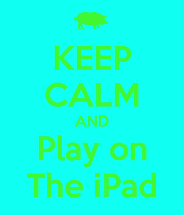 KEEP CALM AND Play on The iPad