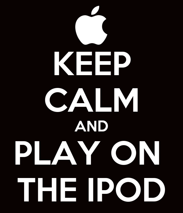 KEEP CALM AND PLAY ON  THE IPOD