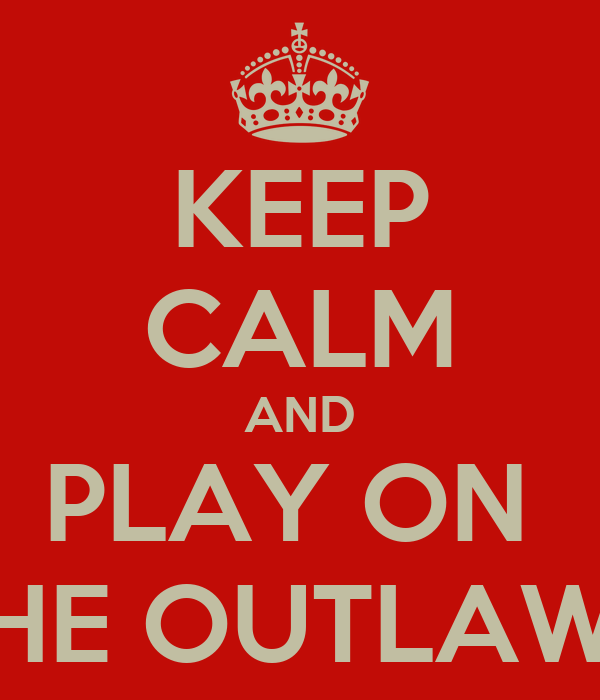 KEEP CALM AND PLAY ON  THE OUTLAWS