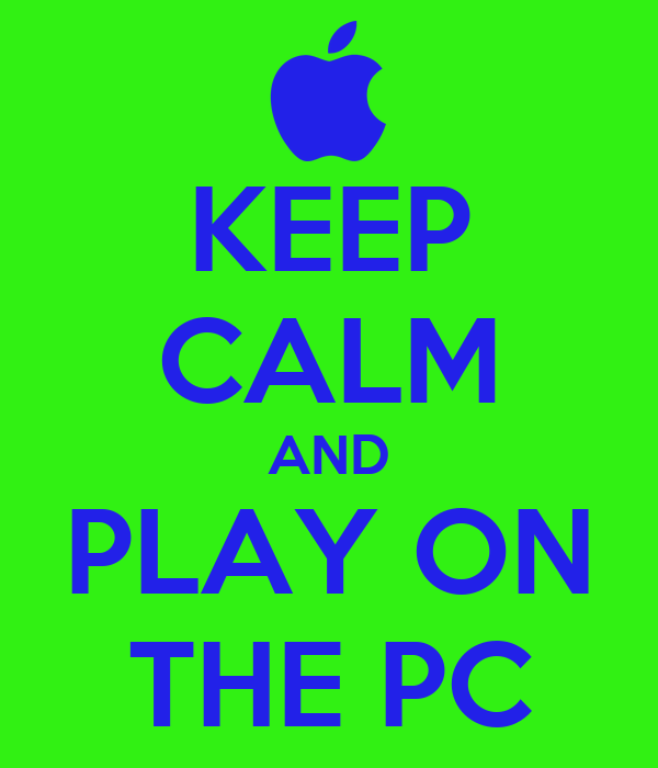 KEEP CALM AND PLAY ON THE PC
