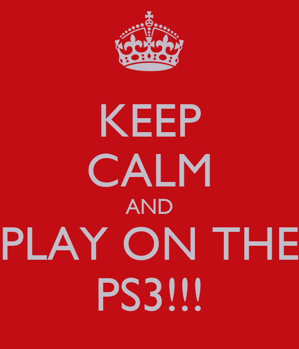 KEEP CALM AND PLAY ON THE PS3!!!