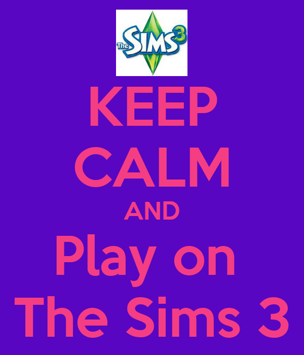KEEP CALM AND Play on  The Sims 3