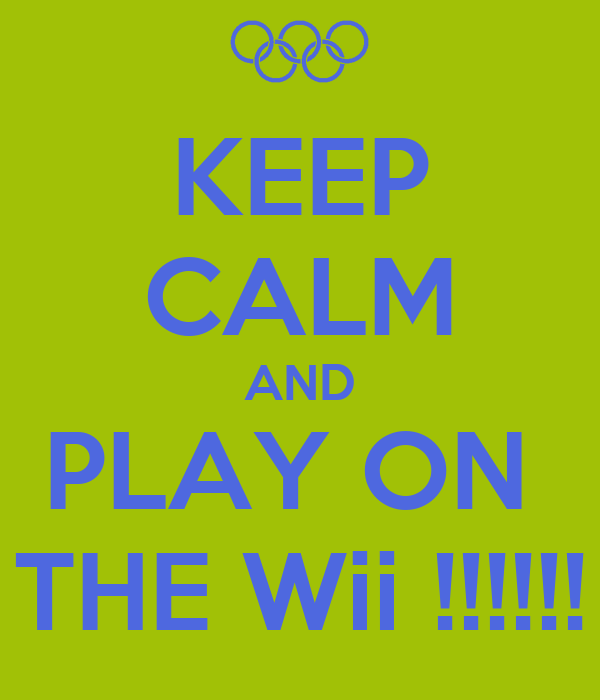 KEEP CALM AND PLAY ON  THE Wii !!!!!!