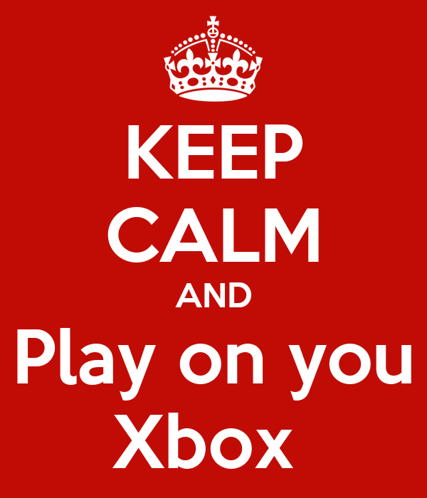 KEEP CALM AND Play on you Xbox
