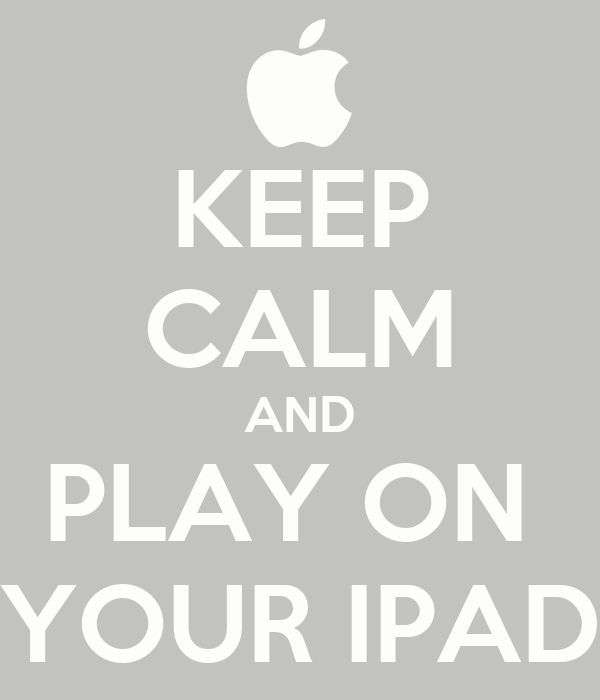 KEEP CALM AND PLAY ON  YOUR IPAD
