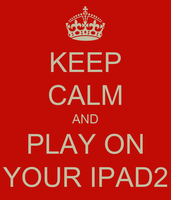 KEEP CALM AND PLAY ON YOUR IPAD2