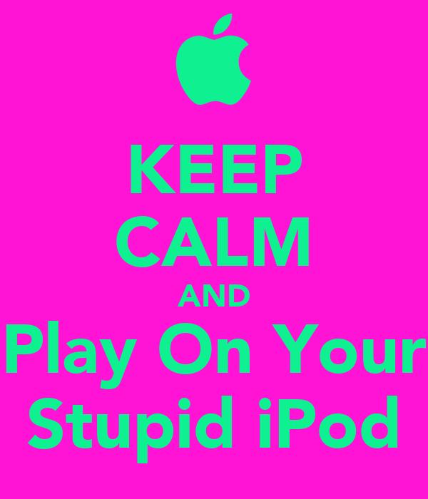 KEEP CALM AND Play On Your Stupid iPod