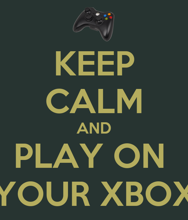 KEEP CALM AND PLAY ON  YOUR XBOX