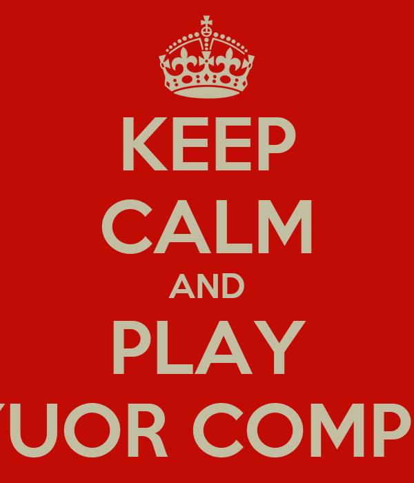 KEEP CALM AND PLAY ON YUOR COMPUTER