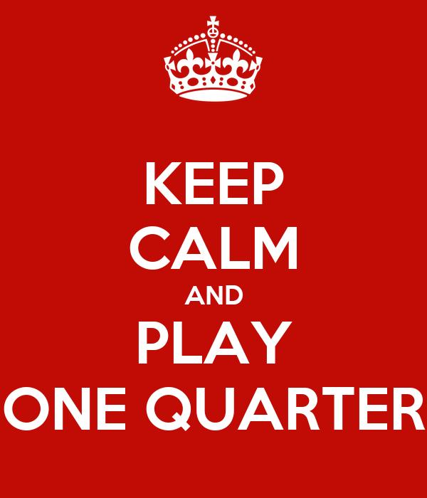 KEEP CALM AND PLAY ONE QUARTER